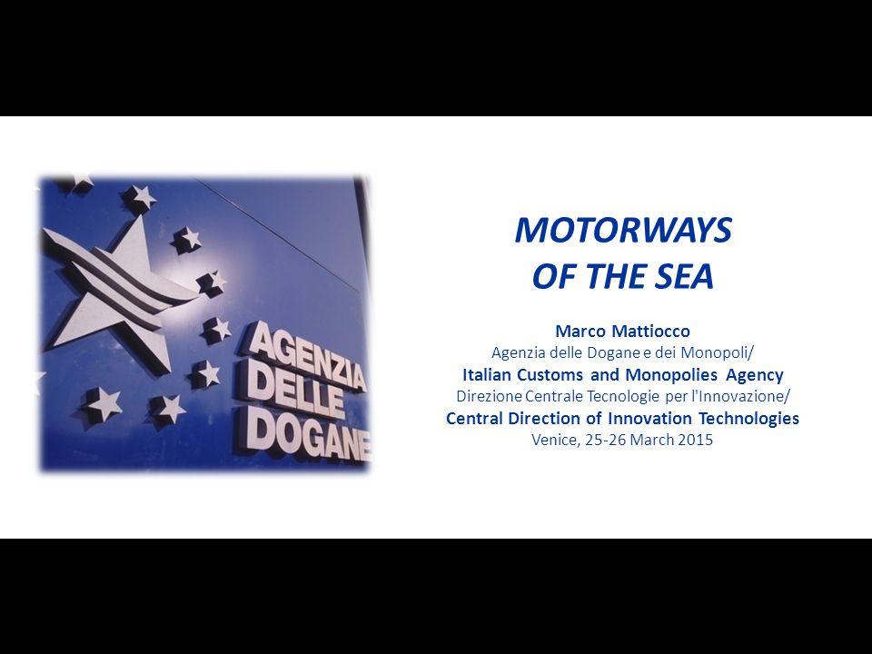 MOTORWAYS OF THE SEA Marco Mattiocco Agenzia delle Dogane e dei Monopoli/ Italian Customs and Monopolies Agency Direzione Centrale Tecnologie per l'In