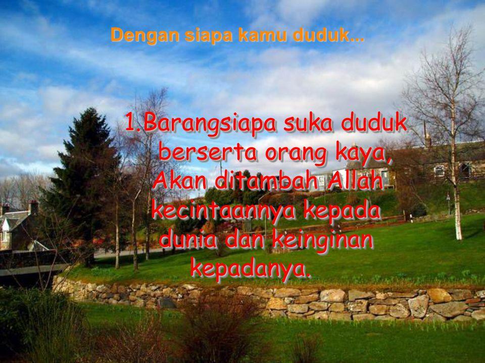 1.Barangsiapa suka duduk berserta orang kaya, Akan ditambah Allah Akan ditambah Allah kecintaannya kepada dunia dan keinginan kepadanya.