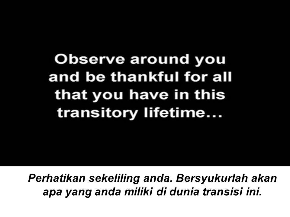 Perhatikan sekeliling anda. Bersyukurlah akan apa yang anda miliki di dunia transisi ini.