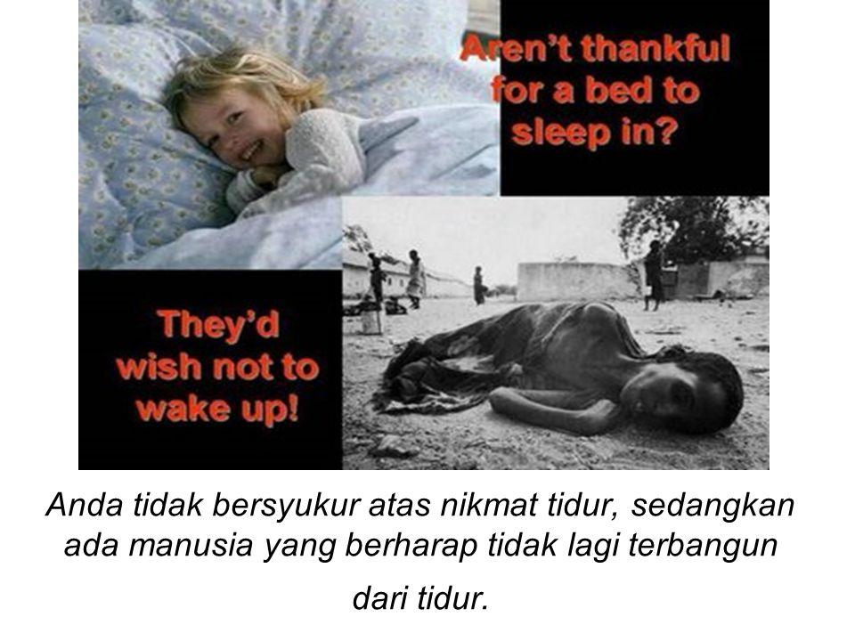 Anda tidak bersyukur atas nikmat tidur, sedangkan ada manusia yang berharap tidak lagi terbangun dari tidur.