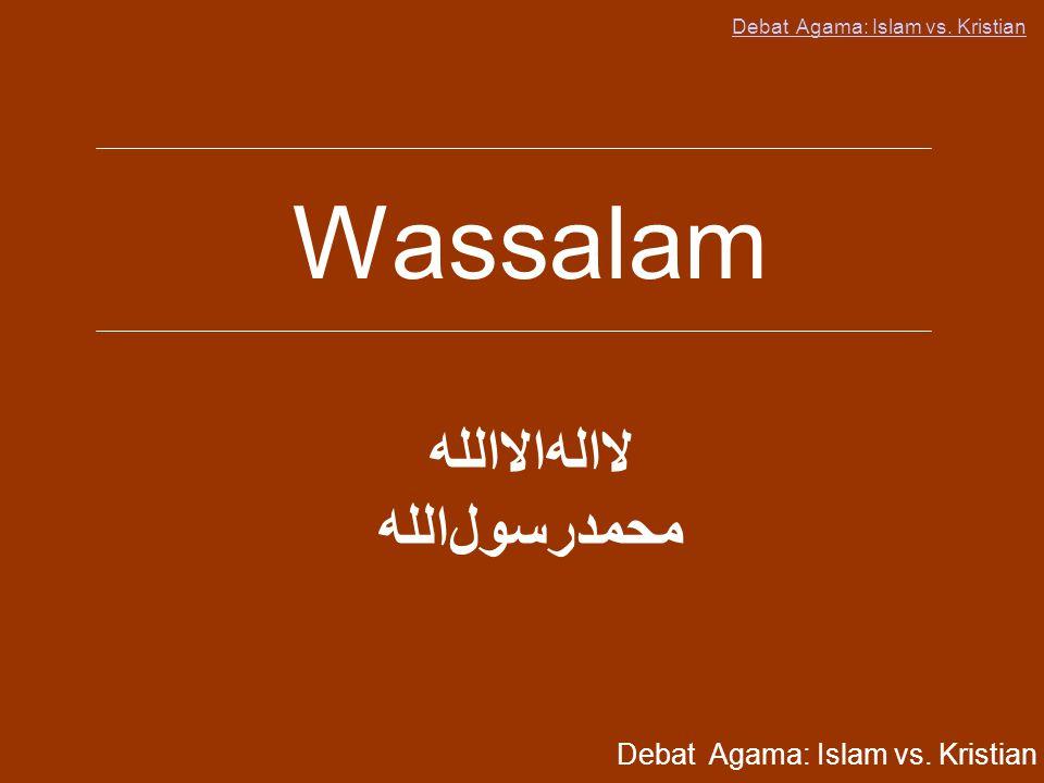 Debat Agama: Islam vs. Kristian Wassalam ﻪﻟﻟﺍﻻﺍﻪﻟﺍﻻ ﻪﻟﻟﺍﻝﻮﺴﺮﺪﻤﺤﻤ Debat Agama: Islam vs. Kristian