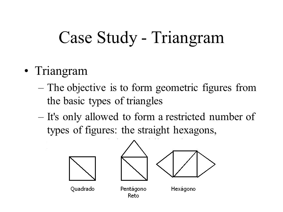Case Study - Triangram Triangram –The objective is to form geometric figures from the basic types of triangles –It s only allowed to form a restricted number of types of figures: the straight hexagons, pentagons and the quadrilaterals