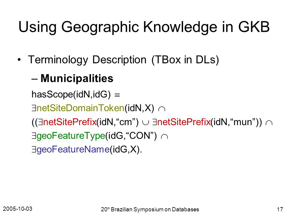 2005-10-03 20º Brazilian Symposium on Databases17 Terminology Description (TBox in DLs) –Municipalities hasScope(idN,idG)   netSiteDomainToken(idN,X)  ((  netSitePrefix(idN, cm )   netSitePrefix(idN, mun ))   geoFeatureType(idG, CON )   geoFeatureName(idG,X).