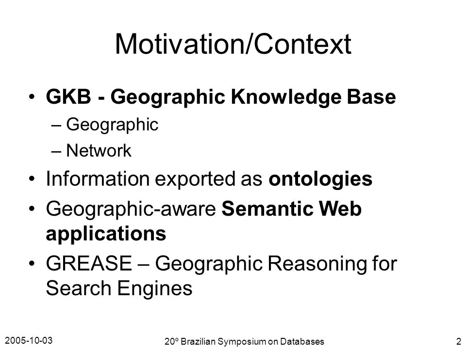 2005-10-03 20º Brazilian Symposium on Databases2 Motivation/Context GKB - Geographic Knowledge Base –Geographic –Network Information exported as ontologies Geographic-aware Semantic Web applications GREASE – Geographic Reasoning for Search Engines