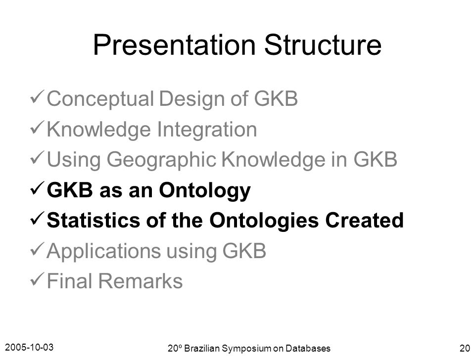2005-10-03 20º Brazilian Symposium on Databases20 Presentation Structure Conceptual Design of GKB Knowledge Integration Using Geographic Knowledge in GKB GKB as an Ontology Statistics of the Ontologies Created Applications using GKB Final Remarks