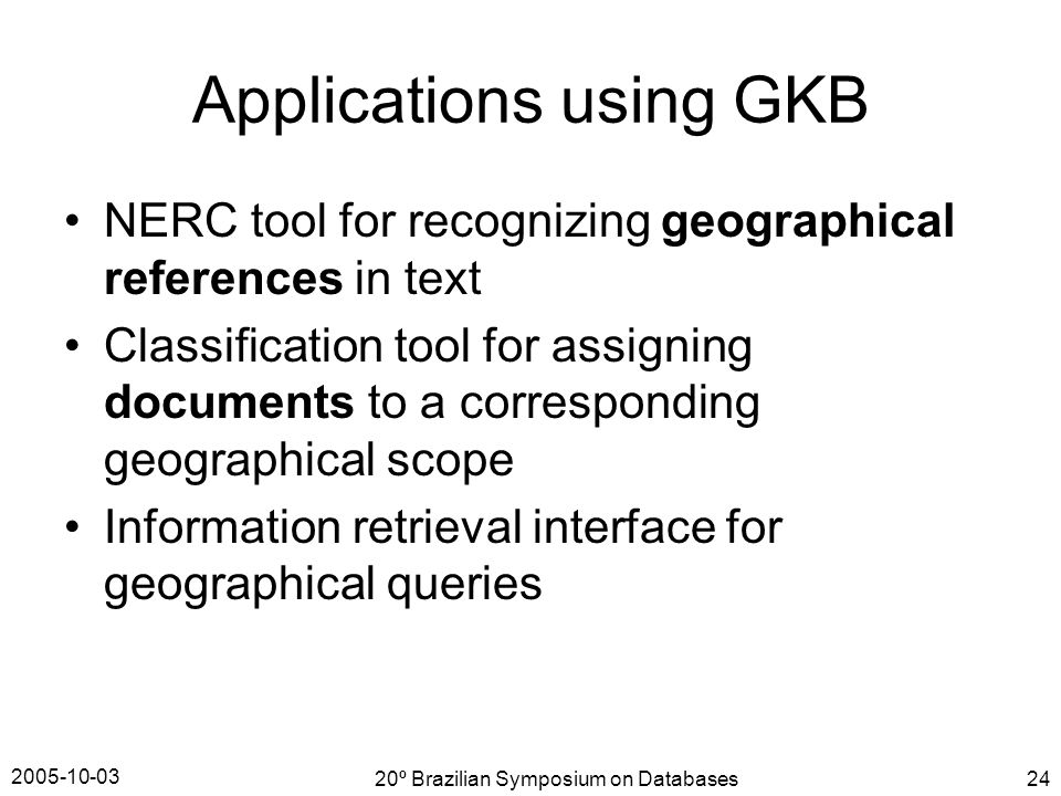2005-10-03 20º Brazilian Symposium on Databases24 Applications using GKB NERC tool for recognizing geographical references in text Classification tool for assigning documents to a corresponding geographical scope Information retrieval interface for geographical queries