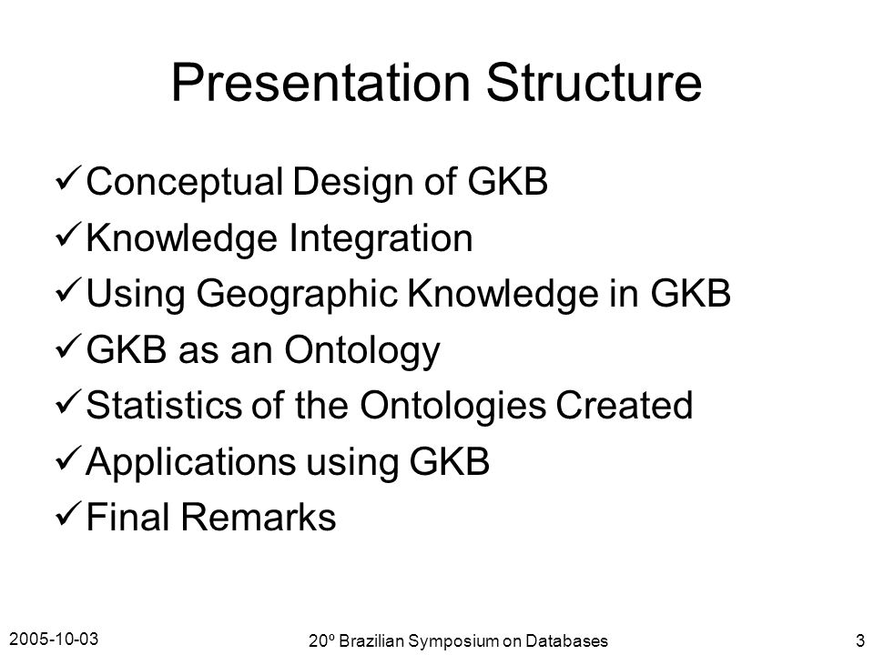 2005-10-03 20º Brazilian Symposium on Databases3 Presentation Structure Conceptual Design of GKB Knowledge Integration Using Geographic Knowledge in GKB GKB as an Ontology Statistics of the Ontologies Created Applications using GKB Final Remarks