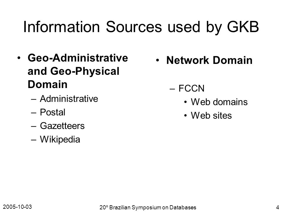 2005-10-03 20º Brazilian Symposium on Databases4 Information Sources used by GKB Geo-Administrative and Geo-Physical Domain –Administrative –Postal –Gazetteers –Wikipedia Network Domain –FCCN Web domains Web sites