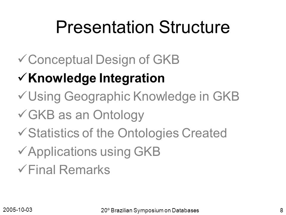 2005-10-03 20º Brazilian Symposium on Databases8 Presentation Structure Conceptual Design of GKB Knowledge Integration Using Geographic Knowledge in GKB GKB as an Ontology Statistics of the Ontologies Created Applications using GKB Final Remarks