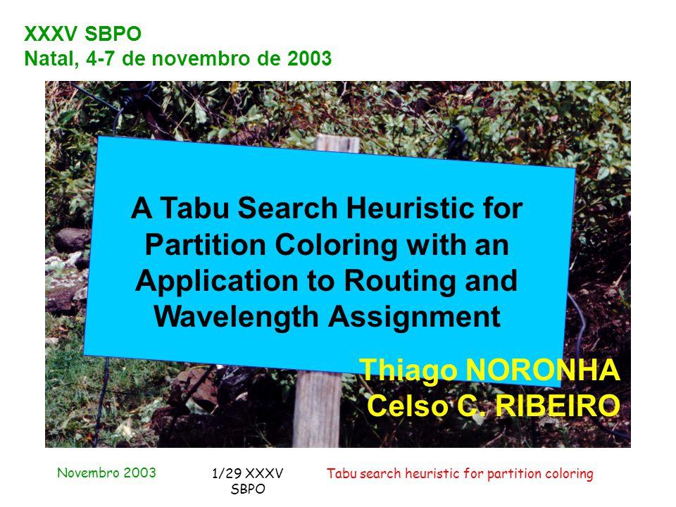 Novembro 2003 Tabu search heuristic for partition coloring1/29 XXXV SBPO XXXV SBPO Natal, 4-7 de novembro de 2003 A Tabu Search Heuristic for Partition Coloring with an Application to Routing and Wavelength Assignment Thiago NORONHA Celso C.