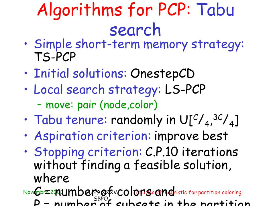 Novembro 2003 Tabu search heuristic for partition coloring16/29 XXXV SBPO Simple short-term memory strategy: TS-PCP Initial solutions: OnestepCD Local search strategy: LS-PCP –move: pair (node,color) Tabu tenure: randomly in U[ C / 4, 3C / 4 ] Aspiration criterion: improve best Stopping criterion: C.P.10 iterations without finding a feasible solution, where C = number of colors and P = number of subsets in the partition Algorithms for PCP: Tabu search