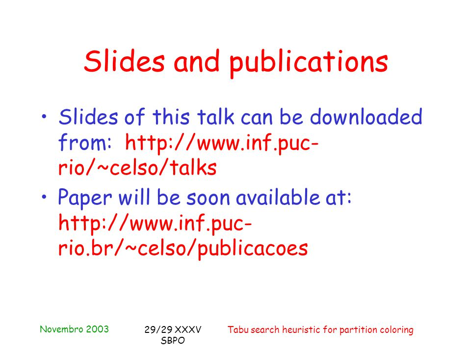 Novembro 2003 Tabu search heuristic for partition coloring29/29 XXXV SBPO Slides and publications Slides of this talk can be downloaded from: http://www.inf.puc- rio/~celso/talks Paper will be soon available at: http://www.inf.puc- rio.br/~celso/publicacoes