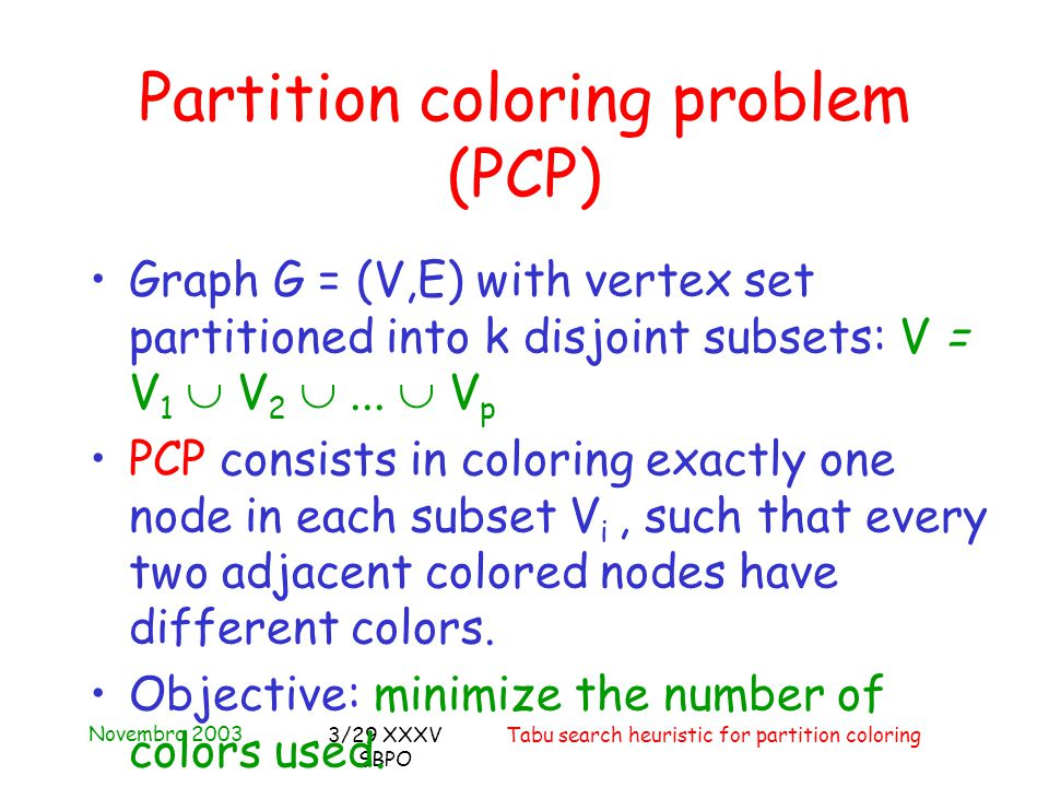 Novembro 2003 Tabu search heuristic for partition coloring3/29 XXXV SBPO Partition coloring problem (PCP) Graph G = (V,E) with vertex set partitioned into k disjoint subsets: V = V 1  V 2 ...