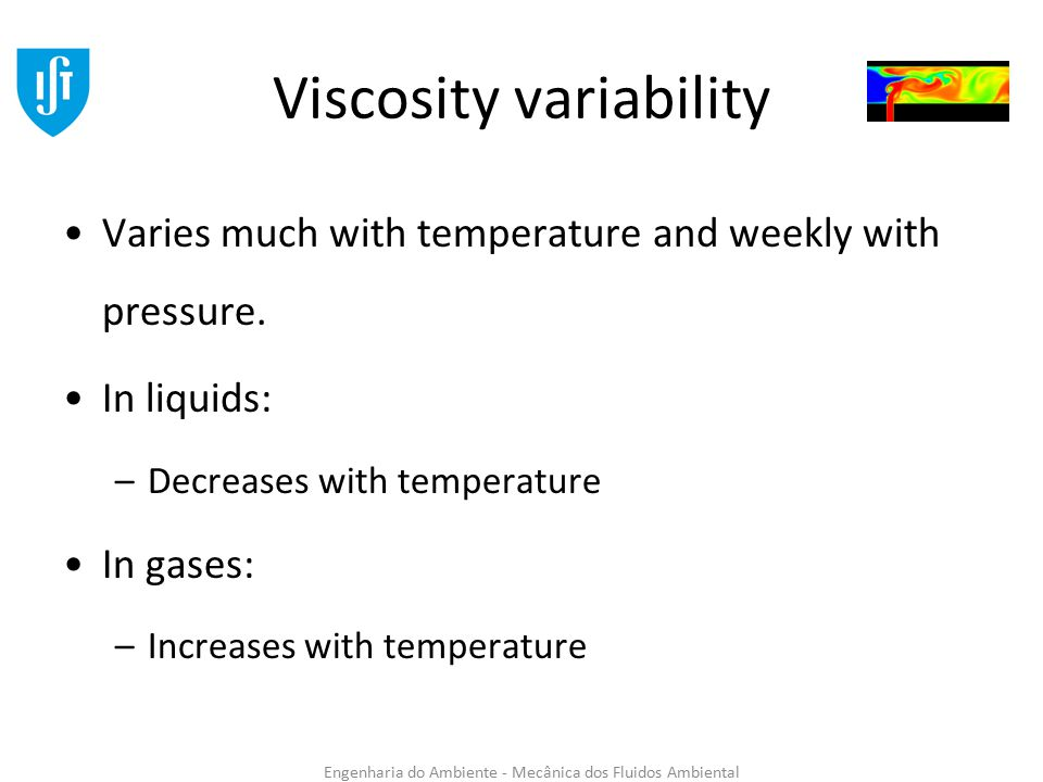 Engenharia do Ambiente - Mecânica dos Fluidos Ambiental Viscosity variability Varies much with temperature and weekly with pressure.