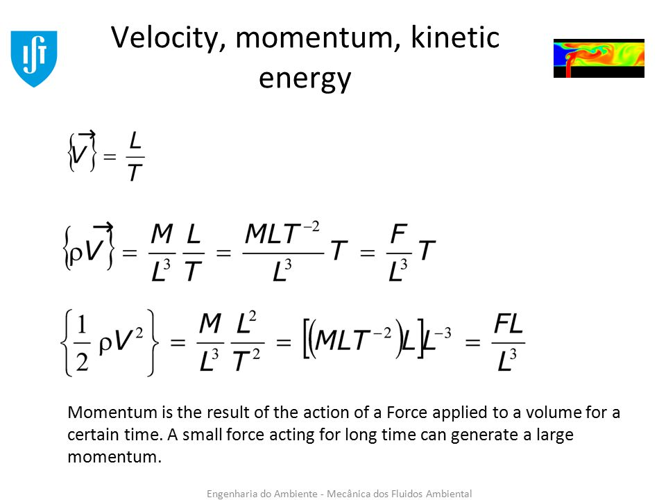 Engenharia do Ambiente - Mecânica dos Fluidos Ambiental Velocity, momentum, kinetic energy Momentum is the result of the action of a Force applied to a volume for a certain time.