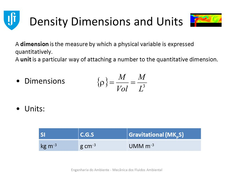 Engenharia do Ambiente - Mecânica dos Fluidos Ambiental Density Dimensions and Units Dimensions Units: SIC.G.SGravitational (MK p S) kg m -3 g cm -3 UMM m -3 A dimension is the measure by which a physical variable is expressed quantitatively.