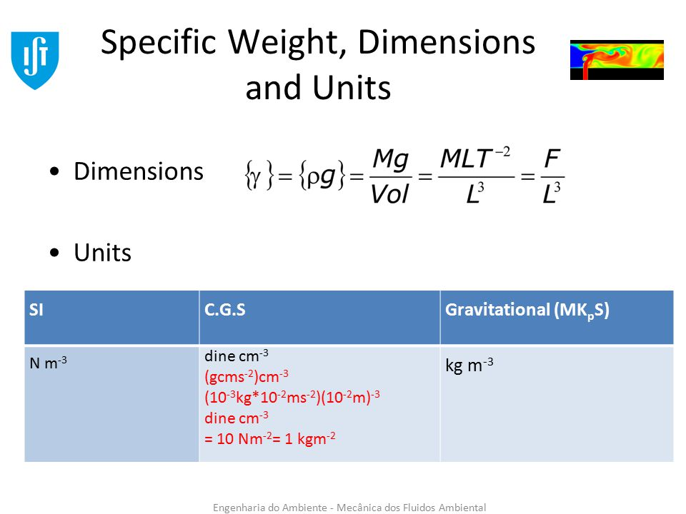 Engenharia do Ambiente - Mecânica dos Fluidos Ambiental Specific Weight, Dimensions and Units Dimensions Units SIC.G.SGravitational (MK p S) N m -3 dine cm -3 (gcms -2 )cm -3 (10 -3 kg*10 -2 ms -2 )(10 -2 m) -3 dine cm -3 = 10 Nm -2 = 1 kgm -2 kg m -3