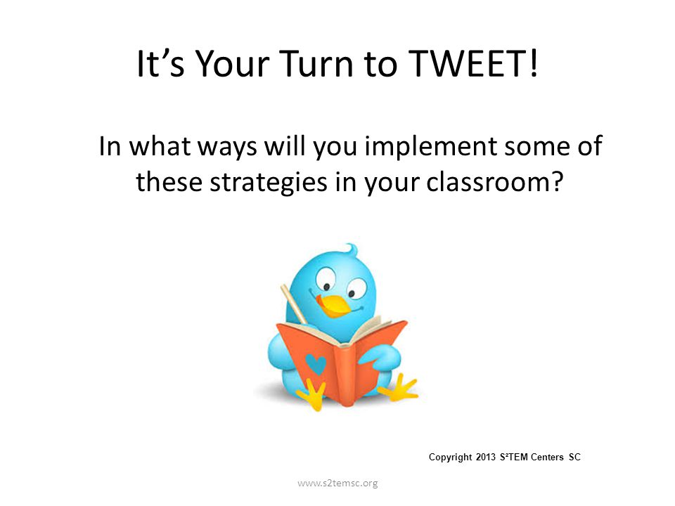 It's Your Turn to TWEET! In what ways will you implement some of these strategies in your classroom? www.s2temsc.org Copyright 2013 S²TEM Centers SC