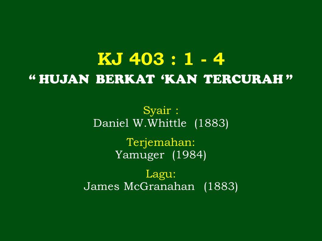 """KJ 403 : 1 - 4 """" HUJAN BERKAT 'KAN TERCURAH """" Syair : Daniel W.Whittle (1883) Terjemahan: Yamuger (1984) Lagu: James McGranahan (1883)"""