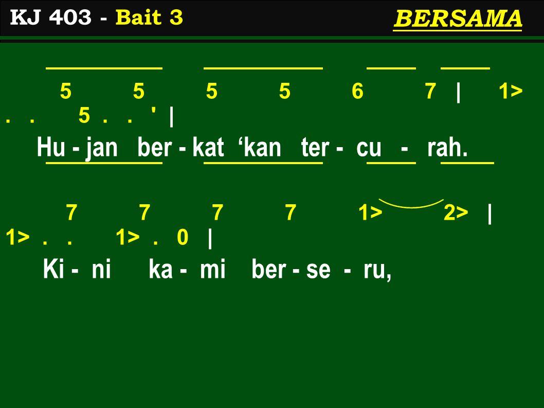 5 5 5 5 6 7 | 1>.. 5.. ' | Hu - jan ber - kat 'kan ter - cu - rah. 7 7 7 7 1> 2> | 1>.. 1>. 0 | Ki - ni ka - mi ber - se - ru, KJ 403 - Bait 3 BERSAMA