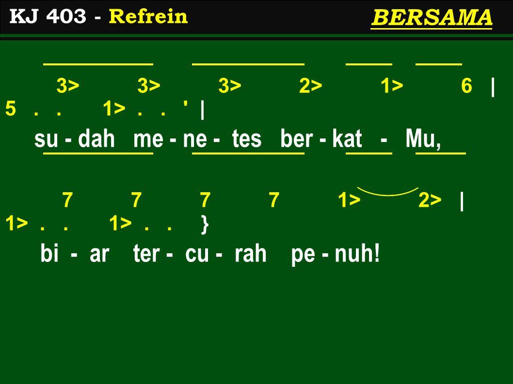 3> 3> 3> 2> 1> 6 | 5.. 1>.. ' | su - dah me - ne - tes ber - kat - Mu, 7 7 7 7 1> 2> | 1>.. 1>.. } bi - ar ter - cu - rah pe - nuh! KJ 403 - Refrein B