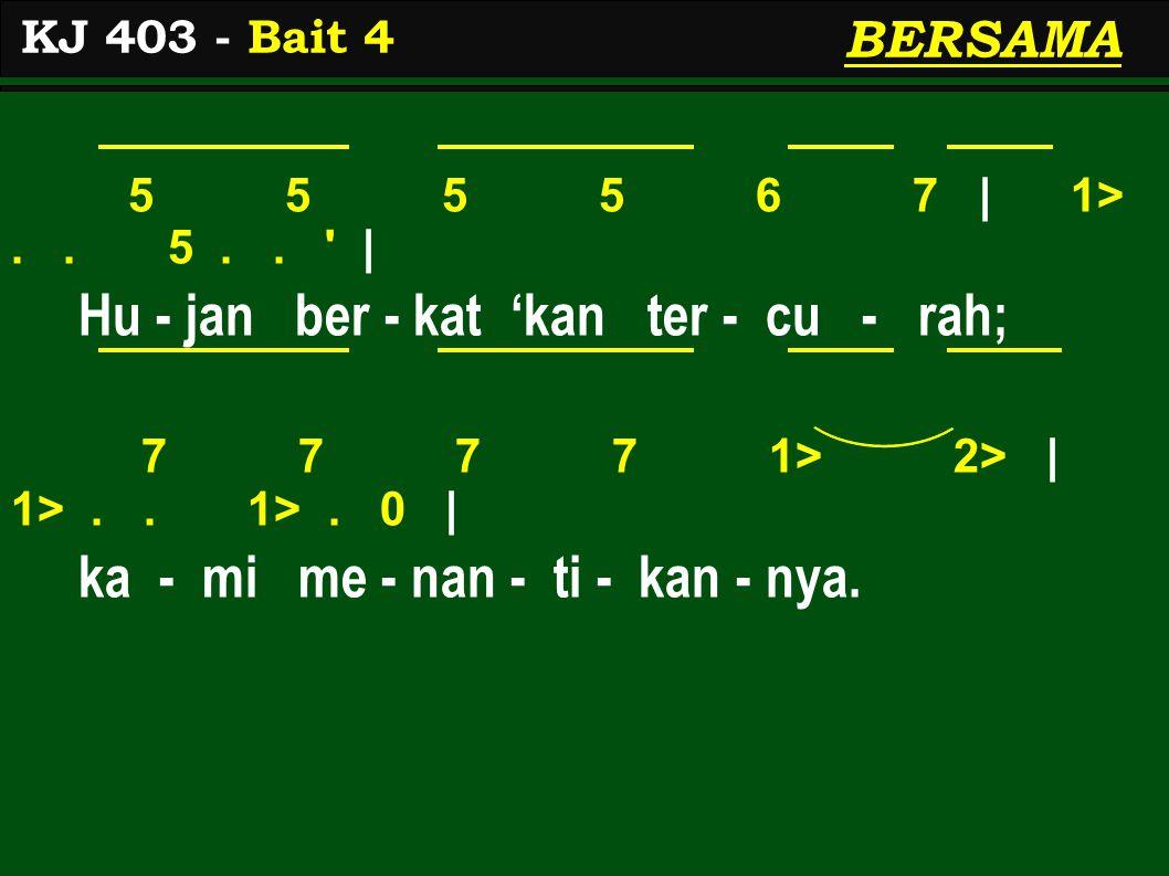 5 5 5 5 6 7 | 1>.. 5.. ' | Hu - jan ber - kat 'kan ter - cu - rah; 7 7 7 7 1> 2> | 1>.. 1>. 0 | ka - mi me - nan - ti - kan - nya. KJ 403 - Bait 4 BER