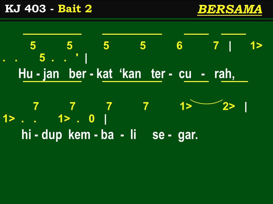 5 5 5 5 6 7 | 1>.. 5.. ' | Hu - jan ber - kat 'kan ter - cu - rah, 7 7 7 7 1> 2> | 1>.. 1>. 0 | hi - dup kem - ba - li se - gar. KJ 403 - Bait 2 BERSA
