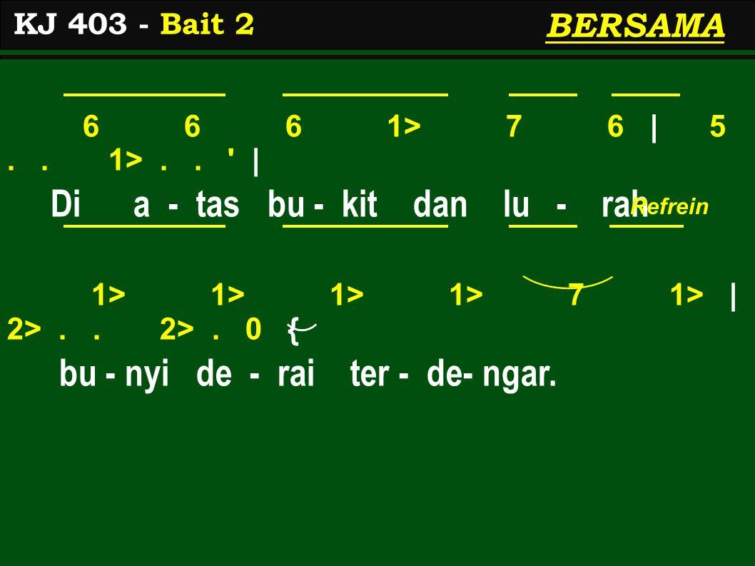6 6 6 1> 7 6 | 5.. 1>.. ' | Di a - tas bu - kit dan lu - rah 1> 1> 1> 1> 7 1> | 2>.. 2>. 0 { bu - nyi de - rai ter - de- ngar. KJ 403 - Bait 2 Refrein