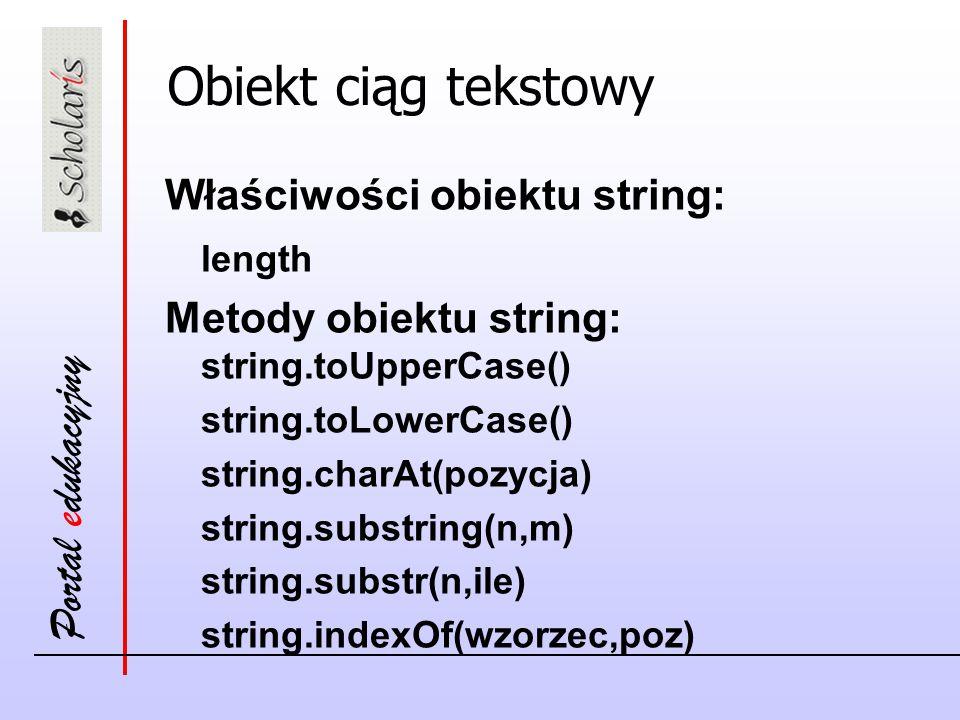 Portal edukacyjny Obiekt ciąg tekstowy Właściwości obiektu string: length Metody obiektu string: string.toUpperCase() string.toLowerCase() string.charAt(pozycja) string.substring(n,m) string.substr(n,ile) string.indexOf(wzorzec,poz)
