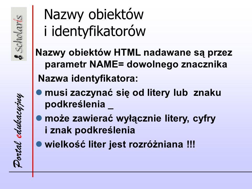 Portal edukacyjny Nazwy obiektów i identyfikatorów Nazwy obiektów HTML nadawane są przez parametr NAME= dowolnego znacznika Nazwa identyfikatora: musi zaczynać się od litery lub znaku podkreślenia _ może zawierać wyłącznie litery, cyfry i znak podkreślenia wielkość liter jest rozróżniana !!!