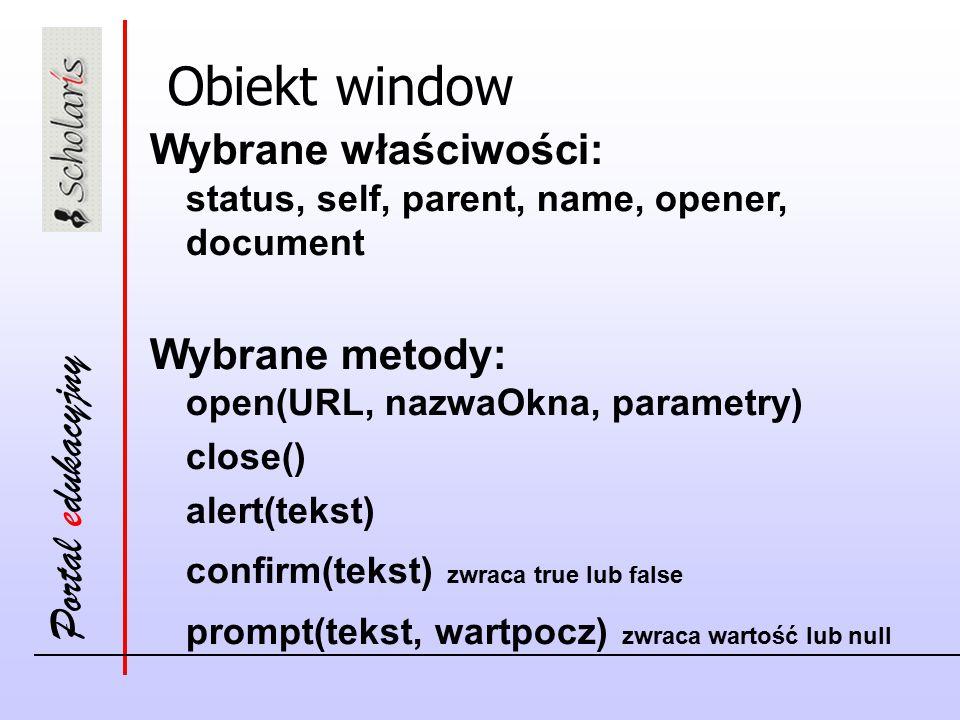 Portal edukacyjny Obiekt window Wybrane właściwości: status, self, parent, name, opener, document Wybrane metody: open(URL, nazwaOkna, parametry) close() alert(tekst) confirm(tekst) zwraca true lub false prompt(tekst, wartpocz) zwraca wartość lub null