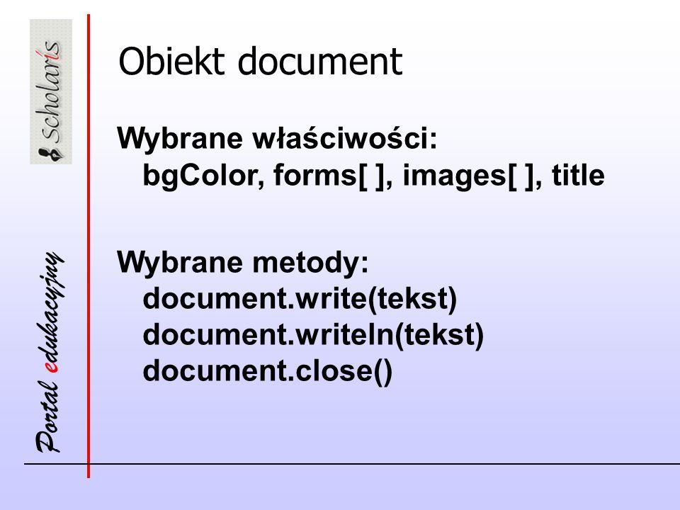 Portal edukacyjny Obiekt document Wybrane właściwości: bgColor, forms[ ], images[ ], title Wybrane metody: document.write(tekst) document.writeln(tekst) document.close()