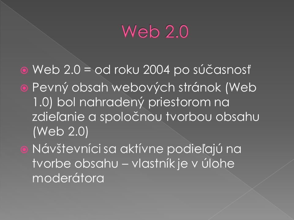  Web 2.0 = od roku 2004 po súčasnosť  Pevný obsah webových stránok (Web 1.0) bol nahradený priestorom na zdieľanie a spoločnou tvorbou obsahu (Web 2.0)  Návštevníci sa aktívne podieľajú na tvorbe obsahu – vlastník je v úlohe moderátora