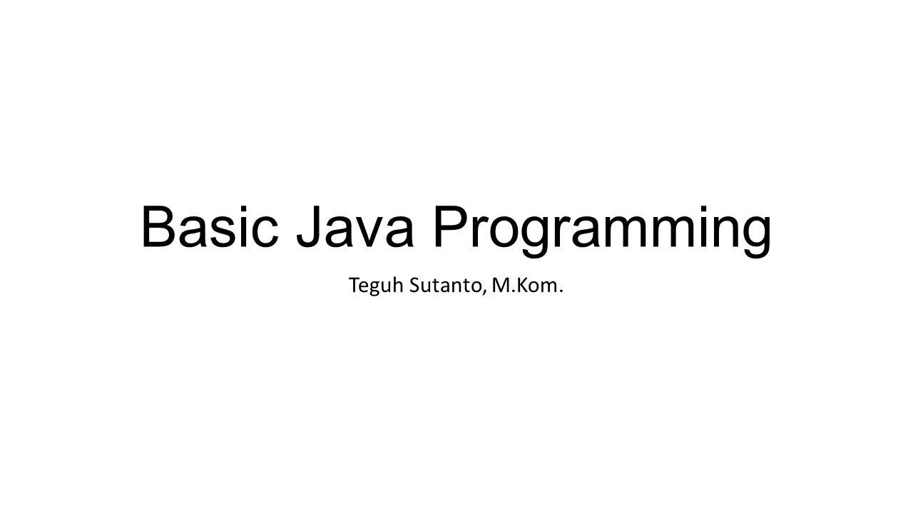 Basic Java Programming Teguh Sutanto, M.Kom.