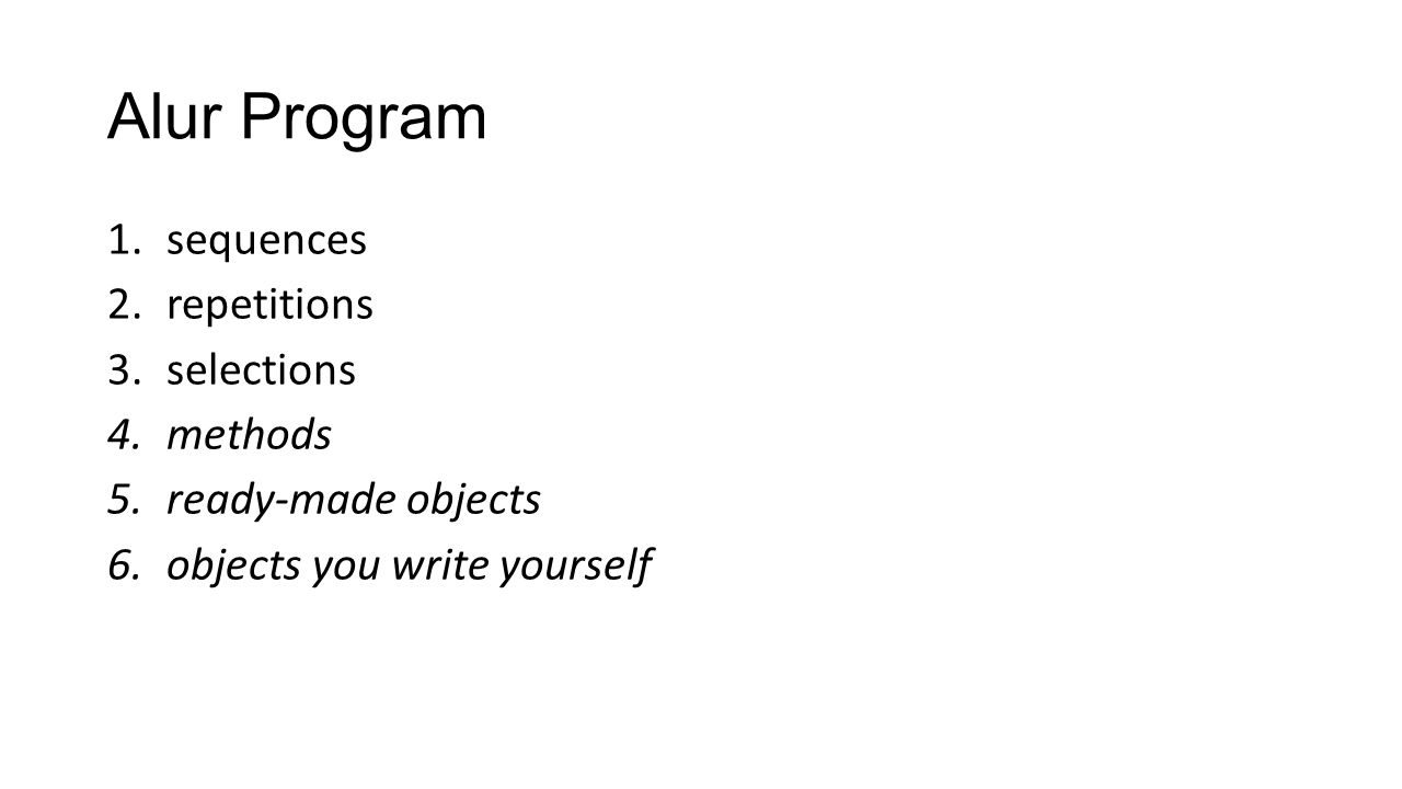 Alur Program 1.sequences 2.repetitions 3.selections 4.methods 5.ready-made objects 6.objects you write yourself