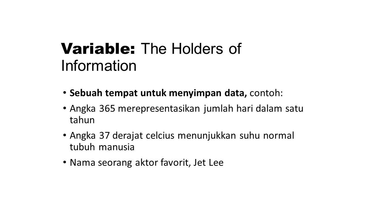 Variable: The Holders of Information Sebuah tempat untuk menyimpan data, contoh: Angka 365 merepresentasikan jumlah hari dalam satu tahun Angka 37 der