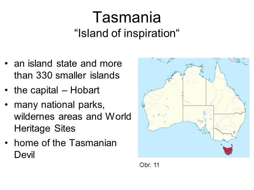 Tasmania Island of inspiration an island state and more than 330 smaller islands the capital – Hobart many national parks, wildernes areas and World Heritage Sites home of the Tasmanian Devil Obr.