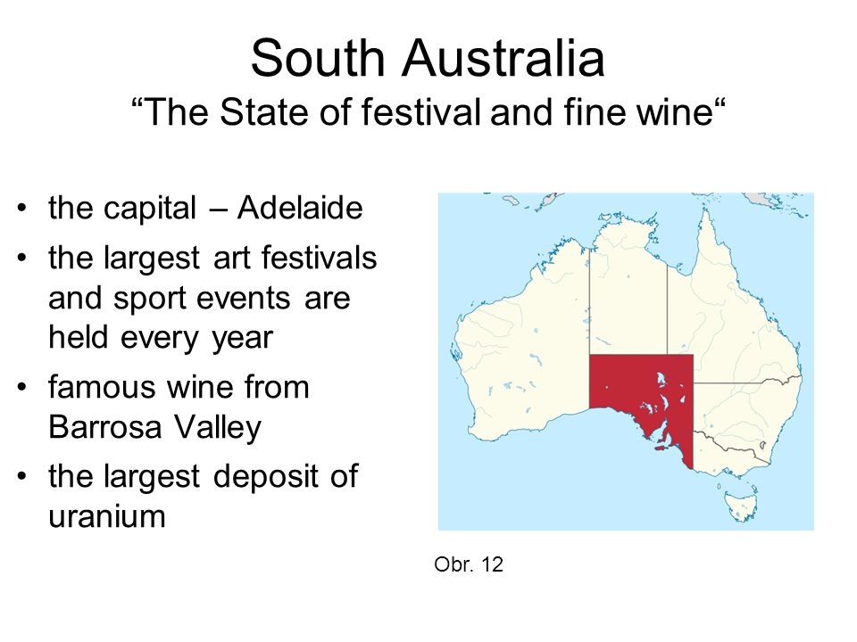 South Australia The State of festival and fine wine the capital – Adelaide the largest art festivals and sport events are held every year famous wine from Barrosa Valley the largest deposit of uranium Obr.
