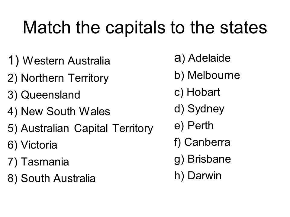 Match the capitals to the states 1) Western Australia 2) Northern Territory 3) Queensland 4) New South Wales 5) Australian Capital Territory 6) Victoria 7) Tasmania 8) South Australia a ) Adelaide b) Melbourne c) Hobart d) Sydney e) Perth f) Canberra g) Brisbane h) Darwin