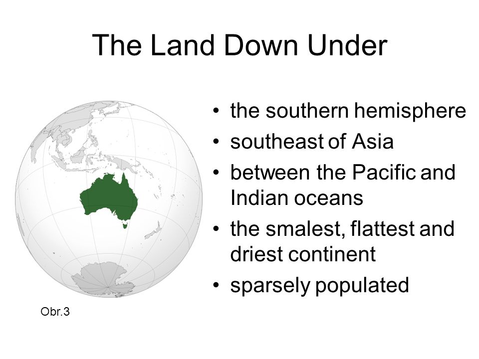 The Land Down Under the southern hemisphere southeast of Asia between the Pacific and Indian oceans the smalest, flattest and driest continent sparsely populated Obr.3