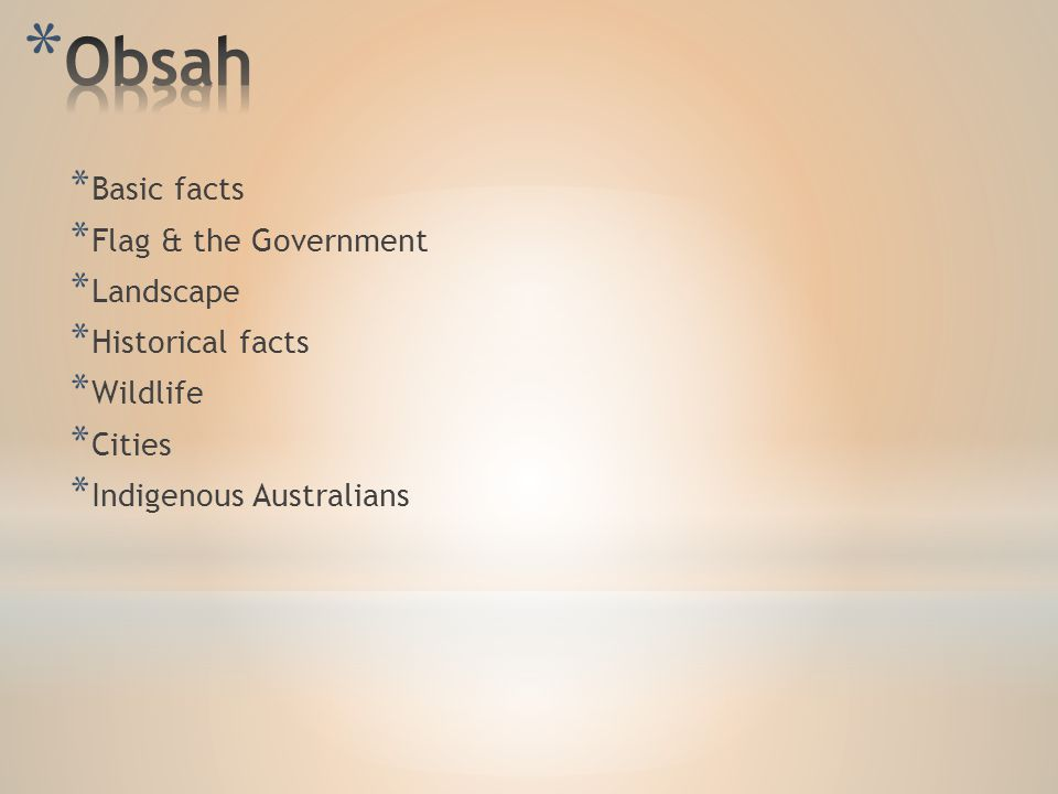 * Basic facts * Flag & the Government * Landscape * Historical facts * Wildlife * Cities * Indigenous Australians