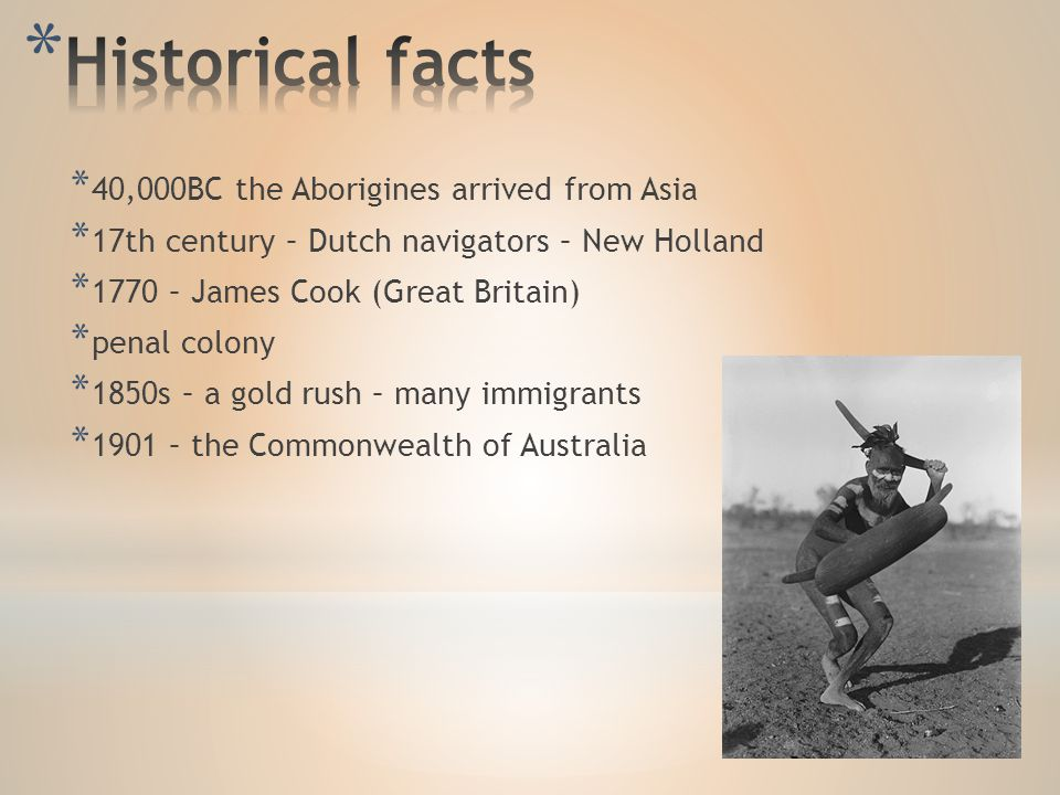 * 40,000BC the Aborigines arrived from Asia * 17th century – Dutch navigators – New Holland * 1770 – James Cook (Great Britain) * penal colony * 1850s – a gold rush – many immigrants * 1901 – the Commonwealth of Australia