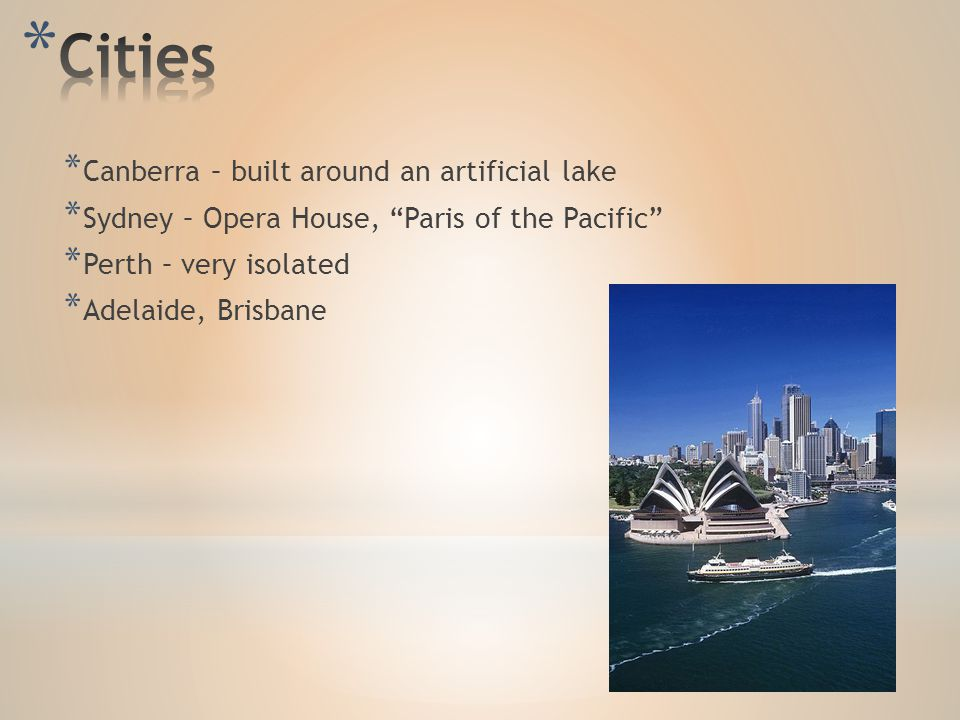 * Canberra – built around an artificial lake * Sydney – Opera House, Paris of the Pacific * Perth – very isolated * Adelaide, Brisbane