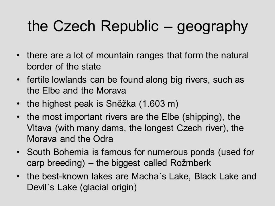 the Czech Republic – geography there are a lot of mountain ranges that form the natural border of the state fertile lowlands can be found along big rivers, such as the Elbe and the Morava the highest peak is Sněžka (1.603 m) the most important rivers are the Elbe (shipping), the Vltava (with many dams, the longest Czech river), the Morava and the Odra South Bohemia is famous for numerous ponds (used for carp breeding) – the biggest called Rožmberk the best-known lakes are Macha´s Lake, Black Lake and Devil´s Lake (glacial origin)