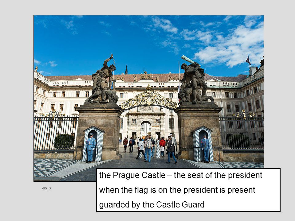 the Prague Castle – the seat of the president when the flag is on the president is present guarded by the Castle Guard obr.