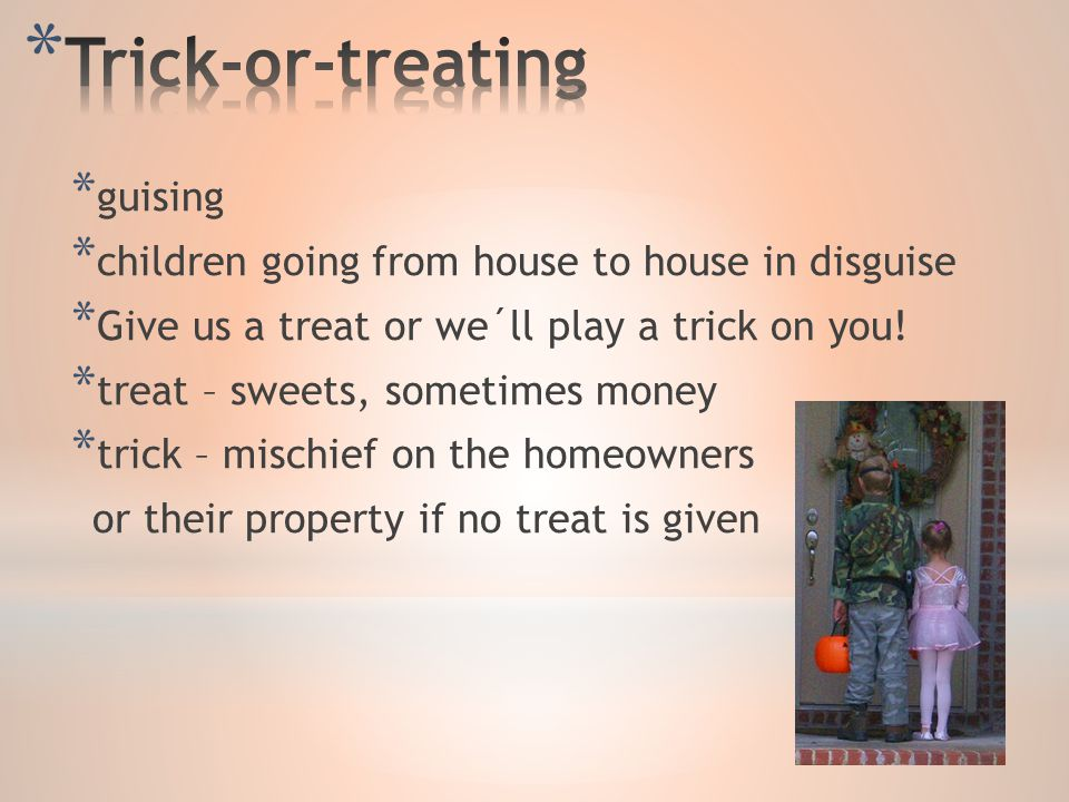 * guising * children going from house to house in disguise * Give us a treat or we´ll play a trick on you.