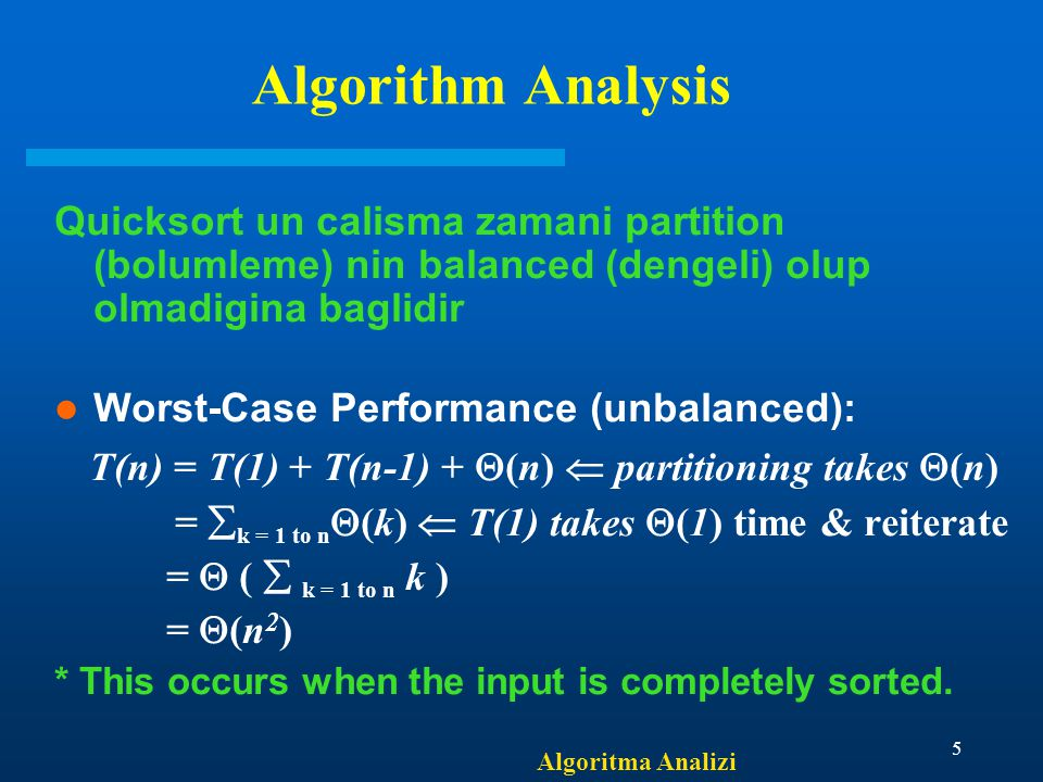 Algoritma Analizi 5 Algorithm Analysis Quicksort un calisma zamani partition (bolumleme) nin balanced (dengeli) olup olmadigina baglidir Worst-Case Performance (unbalanced): T(n) = T(1) + T(n-1) +  (n)  partitioning takes  (n) =  k = 1 to n  (k)  T(1) takes  (1) time & reiterate =  (  k = 1 to n k ) =  (n 2 ) * This occurs when the input is completely sorted.