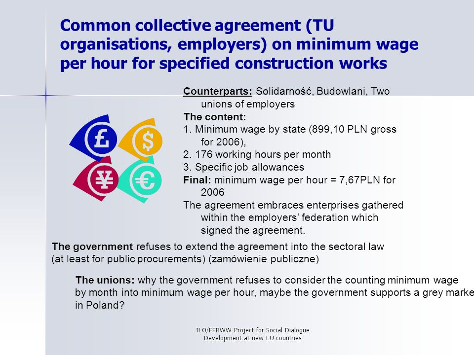 ILO/EFBWW Project for Social Dialogue Development at new EU countries Common collective agreement (TU organisations, employers) on minimum wage per hour for specified construction works Counterparts: Solidarność, Budowlani, Two unions of employers The content: 1.