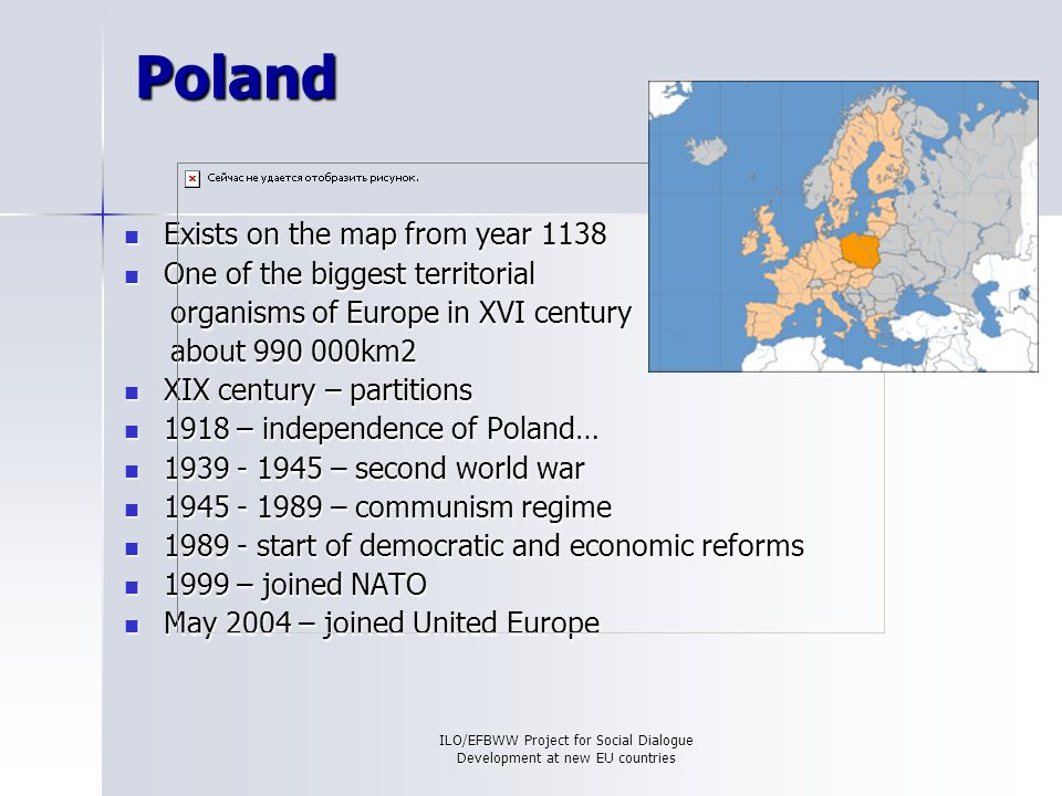 ILO/EFBWW Project for Social Dialogue Development at new EU countries Poland Exists on the map from year 1138 Exists on the map from year 1138 One of the biggest territorial One of the biggest territorial organisms of Europe in XVI century organisms of Europe in XVI century about 990 000km2 about 990 000km2 XIX century – partitions XIX century – partitions 1918 – independence of Poland… 1918 – independence of Poland… 1939 - 1945 – second world war 1939 - 1945 – second world war 1945 - 1989 – communism regime 1945 - 1989 – communism regime 1989 - start of democratic and economic reforms 1989 - start of democratic and economic reforms 1999 – joined NATO 1999 – joined NATO May 2004 – joined United Europe May 2004 – joined United Europe