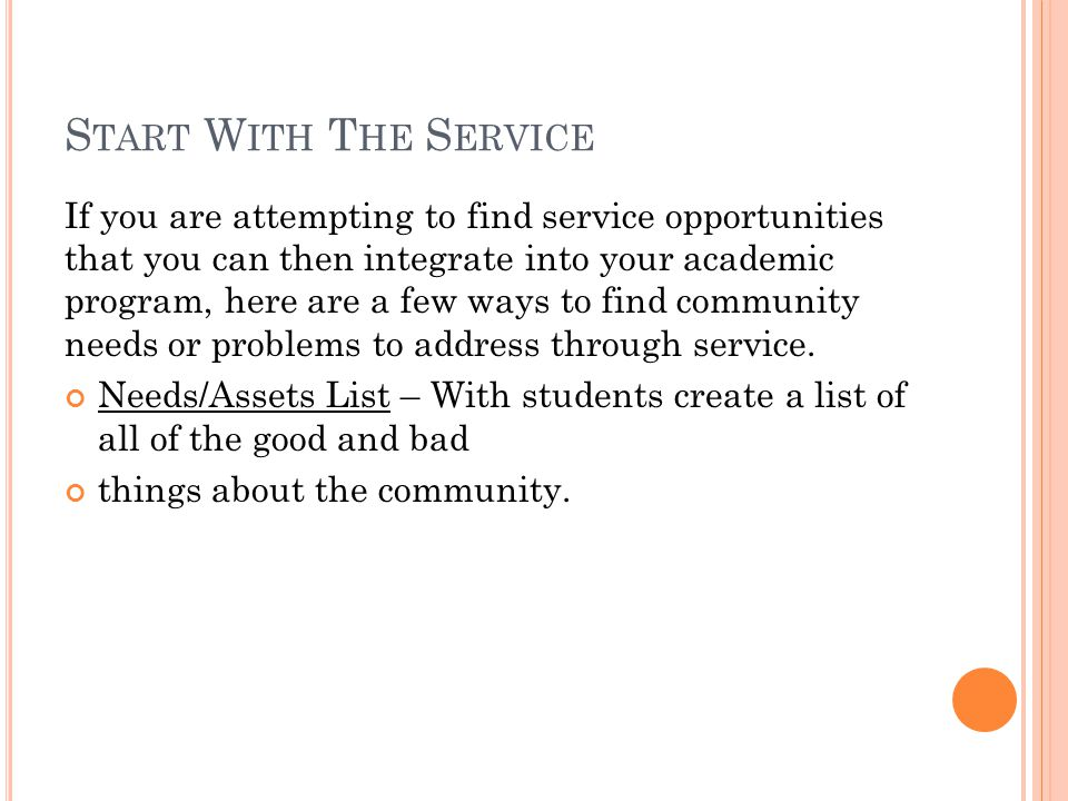 S TART W ITH T HE L EARNING If you are attempting to find opportunities to integrate a service component into your regular academic program here are three questions by which you can explore possible connections around any unit of instruction.